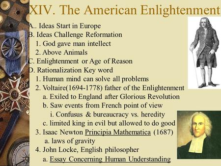 XIV. The American Enlightenment A.. Ideas Start in Europe B. Ideas Challenge Reformation 1. God gave man intellect 2. Above Animals C. Enlightenment or.