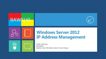 Windows Server 2012 IP Address Management Clyde Johnson President Boston Area Windows Server User Group.