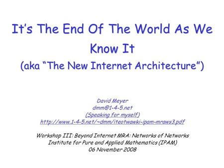 "It's The End Of The World As We Know It (aka ""The New Internet Architecture"") David Meyer (Speaking for myself)"