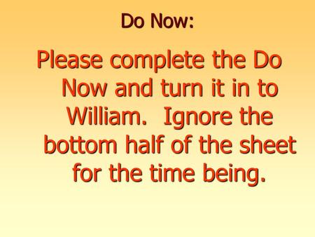 Do Now: Please complete the Do Now and turn it in to William. Ignore the bottom half of the sheet for the time being.