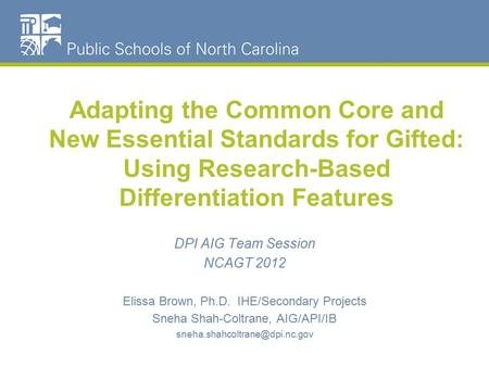 Adapting the Common Core and New Essential Standards for Gifted: Using Research-Based Differentiation Features DPI AIG Team Session NCAGT 2012 Elissa Brown,
