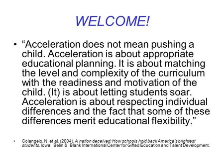 "WELCOME! ""Acceleration does not mean pushing a child. Acceleration is about appropriate educational planning. It is about matching the level and complexity."