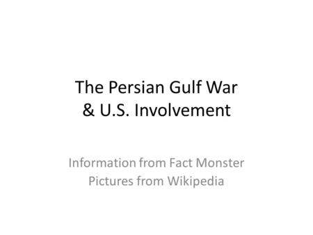 The Persian Gulf War & U.S. Involvement Information from Fact Monster Pictures from Wikipedia.