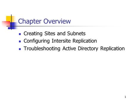 1 Chapter Overview Creating Sites and Subnets Configuring Intersite Replication Troubleshooting <strong>Active</strong> <strong>Directory</strong> Replication.