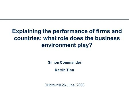 Explaining the performance of firms and countries: what role does the business environment play? Simon Commander Katrin Tinn Dubrovnik 26 June, 2008.