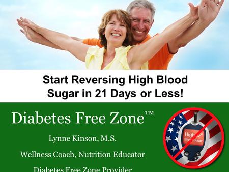 Start Reversing High Blood Sugar in 21 Days or Less! Diabetes Free Zone ™ Lynne Kinson, M.S. Wellness Coach, Nutrition Educator Diabetes Free Zone Provider.