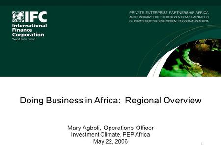 1 Doing Business in Africa: Regional Overview Mary Agboli, Operations Officer Investment Climate, PEP Africa May 22, 2006.