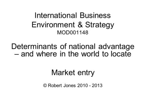 International Business Environment & Strategy MOD001148 Determinants of national advantage – and where in the world to locate Market entry © Robert Jones.