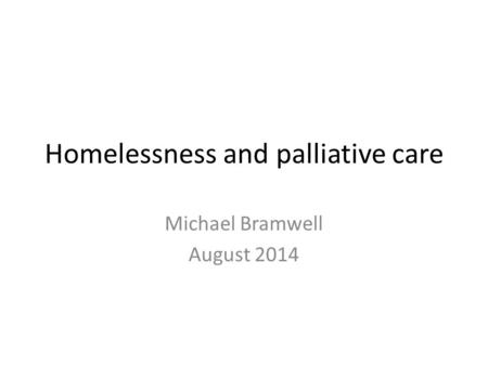 Homelessness and palliative care Michael Bramwell August 2014.