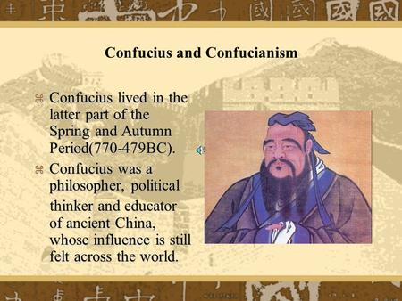 Confucius and Confucianism  Confucius lived in the latter part of the Spring and Autumn Period(770-479BC).  Confucius was a philosopher, political thinker.