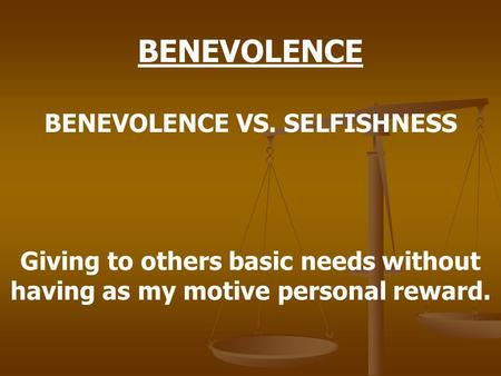 BENEVOLENCE BENEVOLENCE VS. SELFISHNESS Giving to others basic needs without having as my motive personal reward.