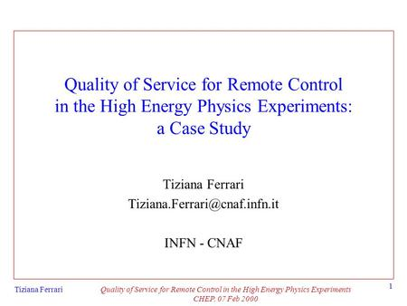 Tiziana FerrariQuality of Service for Remote Control in the High Energy Physics Experiments CHEP, 07 Feb 2000 1 Quality of Service for Remote Control in.