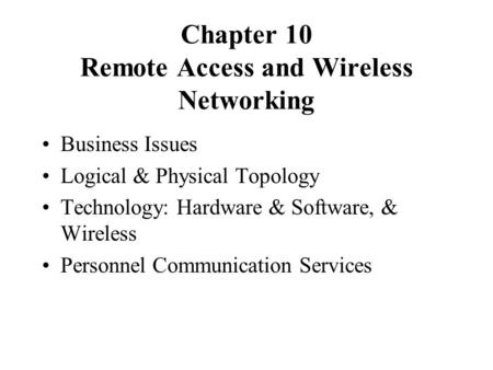 Chapter 10 Remote Access and Wireless Networking Business Issues Logical & Physical Topology Technology: Hardware & Software, & Wireless Personnel Communication.