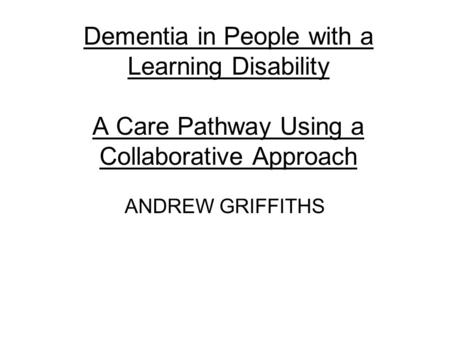 Dementia in People with a Learning Disability A Care Pathway Using a Collaborative Approach ANDREW GRIFFITHS.