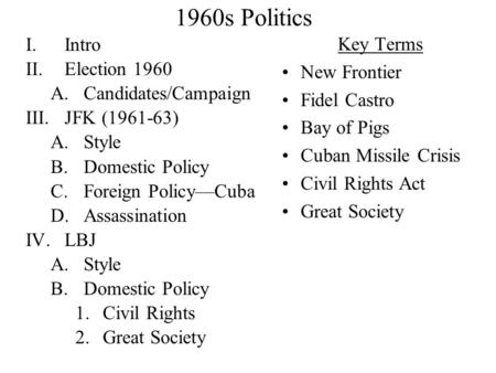 1960s Politics I.Intro II.Election 1960 A.Candidates/Campaign III.JFK (1961-63) A.Style B.Domestic Policy C.Foreign Policy—Cuba D.Assassination IV.LBJ.