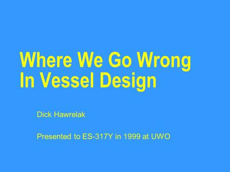 Where We Go Wrong In Vessel Design Dick Hawrelak Presented to ES-317Y in 1999 at UWO.