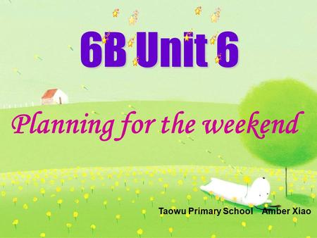 6B Unit 6 Planning for the weekend Taowu Primary School Amber Xiao.