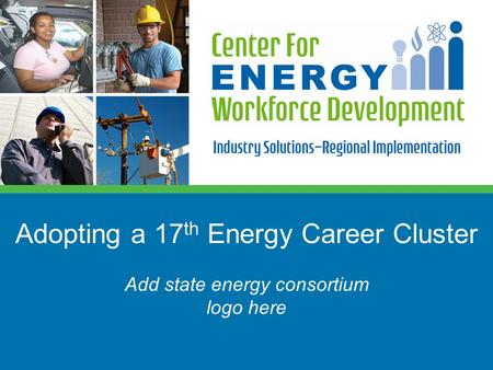 Adopting a 17 th Energy Career Cluster Add state energy consortium logo here.