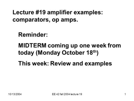 10/13/2004EE 42 fall 2004 lecture 191 Lecture #19 amplifier examples: comparators, op amps. Reminder: MIDTERM coming up one week from today (Monday October.