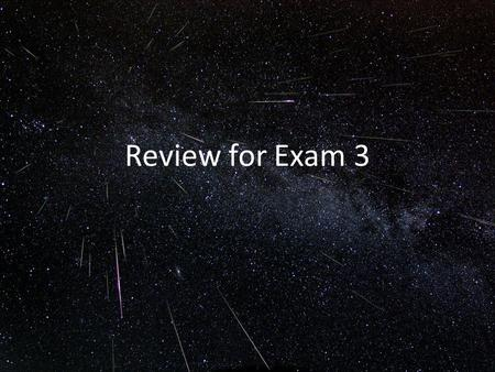 Review for Exam 3. 1)Define escape velocity. 2)What 2 parameters does the escape velocity depend on? 3)Define black hole and event horizon. 4)To what.