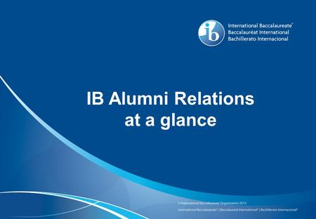 IB Alumni Relations at a glance. Purpose: a resource for IB graduates from around the world and an opportunity to broadly raise the profile of IB schools.