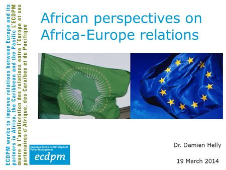 Dr. Damien Helly 19 March 2014 African perspectives on Africa-Europe relations.