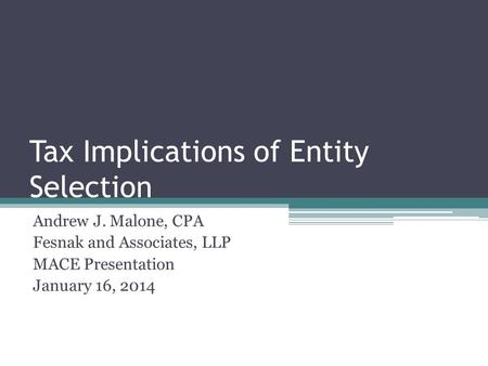 Tax Implications of Entity Selection Andrew J. Malone, CPA Fesnak and Associates, LLP MACE Presentation January 16, 2014.