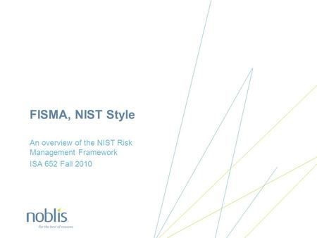 FISMA, NIST Style An overview of the NIST Risk Management Framework ISA 652 Fall 2010.