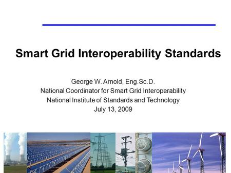 Smart Grid Interoperability Standards George W. Arnold, Eng.Sc.D. National Coordinator for Smart Grid Interoperability National Institute of Standards.