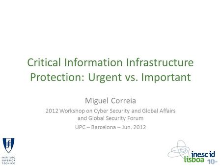 Critical Information Infrastructure Protection: Urgent vs. Important Miguel Correia 2012 Workshop on Cyber Security and Global Affairs and Global Security.