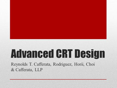 Advanced CRT Design Reynolds T. Cafferata, Rodriguez, Horii, Choi & Cafferata, LLP.