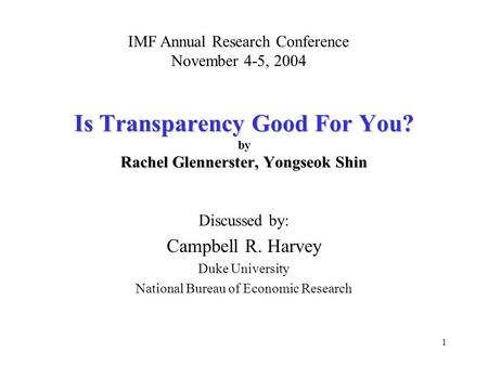 1 Is Transparency Good For You? by Rachel Glennerster, Yongseok Shin Discussed by: Campbell R. Harvey Duke University National Bureau of Economic Research.