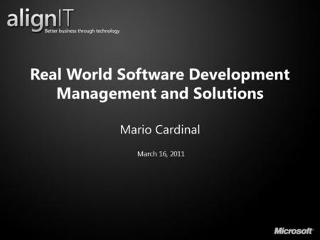 Real World Software Development Management and Solutions Mario Cardinal March 16, 2011.