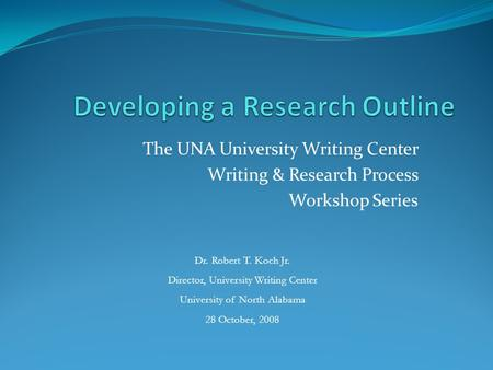 The UNA University Writing Center Writing & Research Process Workshop Series Dr. Robert T. Koch Jr. Director, University Writing Center University of North.