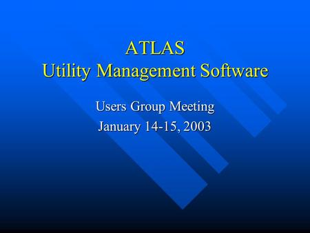 ATLAS Utility Management Software Users Group Meeting January 14-15, 2003.