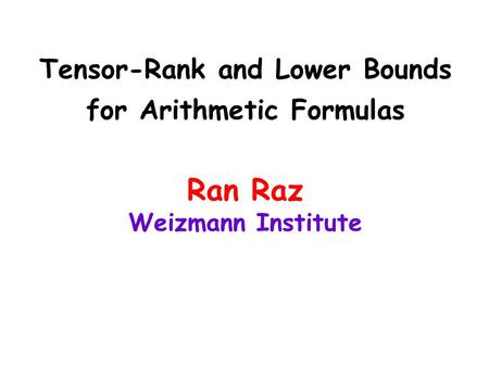 Tensor-Rank and Lower Bounds for Arithmetic Formulas Ran Raz Weizmann Institute.