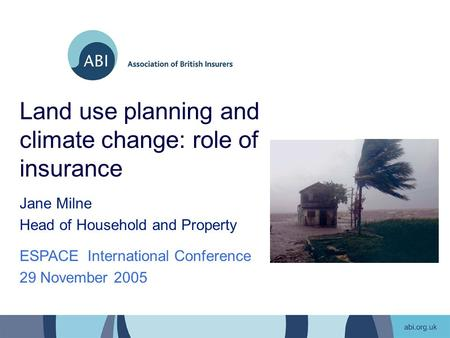 Land use planning and climate change: role of insurance Jane Milne Head of Household and Property ESPACE International Conference 29 November 2005.