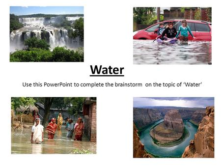 Use this PowerPoint to complete the brainstorm on the topic of 'Water'