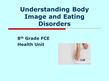 Understanding Body Image and Eating Disorders 8 th Grade FCE Health Unit.