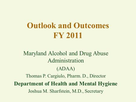 Outlook and Outcomes FY 2011 Maryland Alcohol and Drug Abuse Administration (ADAA) Thomas P. Cargiulo, Pharm. D., Director Department of Health and Mental.