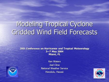 Modeling Tropical Cyclone Gridded Wind Field Forecasts 26th Conference on Hurricanes and Tropical Meteorology 3—7 May 2004 Miami, FL Ken Waters Joel Cline.