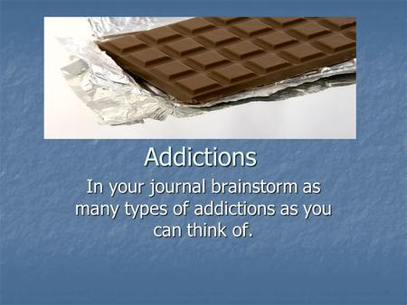 Addictions In your journal brainstorm as many types of addictions as you can think of.