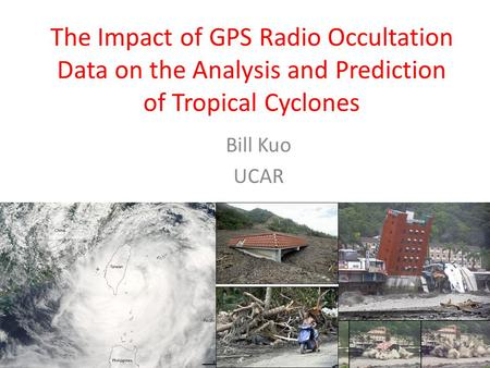 The Impact of GPS Radio Occultation Data on the Analysis and Prediction of Tropical Cyclones Bill Kuo UCAR.