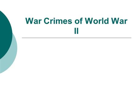 War Crimes of World War II.  Rape of Nanking  Bombing of London  Japanese Internment  Bataan Death March  Firebombing of Dresden  Atomic Bombings.