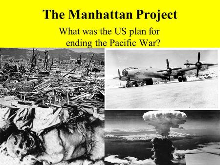The Manhattan Project What was the US plan for ending the Pacific War?