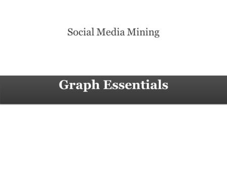 Graph Essentials Social Media Mining. 2 Measures and Metrics 2 Social Media Mining Graph Essentials Graph Basics.