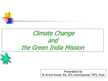 Climate Change and the Green India Mission Presentation by Dr Arvind Kumar Jha, IFS, commissioner, TRTI, Pune.