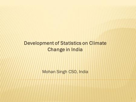 Development <strong>of</strong> Statistics on <strong>Climate</strong> Change in <strong>India</strong> Mohan Singh CSO, <strong>India</strong> 1.