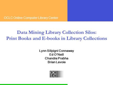 OCLC Online Computer Library Center Data Mining Library Collection Silos: Print Books and E-books in Library Collections Lynn Silipigni Connaway Ed O'Neill.