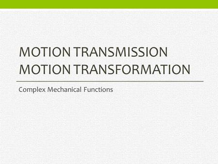 MOTION TRANSMISSION MOTION TRANSFORMATION Complex Mechanical Functions.